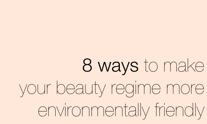 8 Ways to make your beauty regime more environmentally friendly