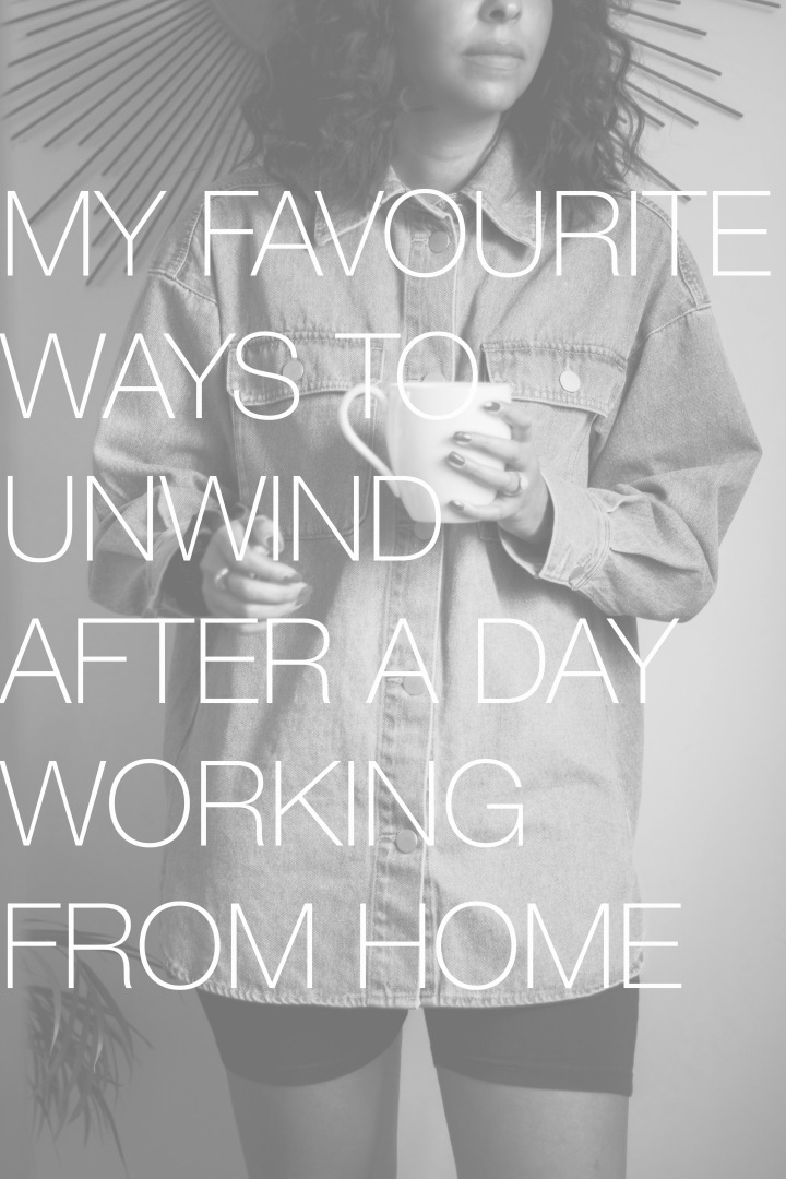 My favourite ways to unwind after a day WFH
